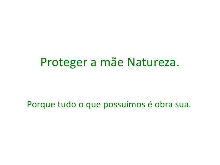 Proteger a mãe Natureza.Porque tudo o que possuímos é obra sua.