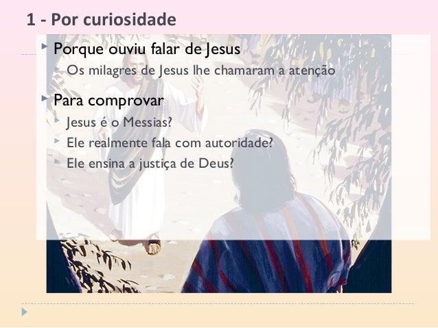 1 - Por curiosidade  Porque ouviu falar de Jesus  Os milagres de Jesus lhe chamaram a atenção  Para comprovar  Jesus é...