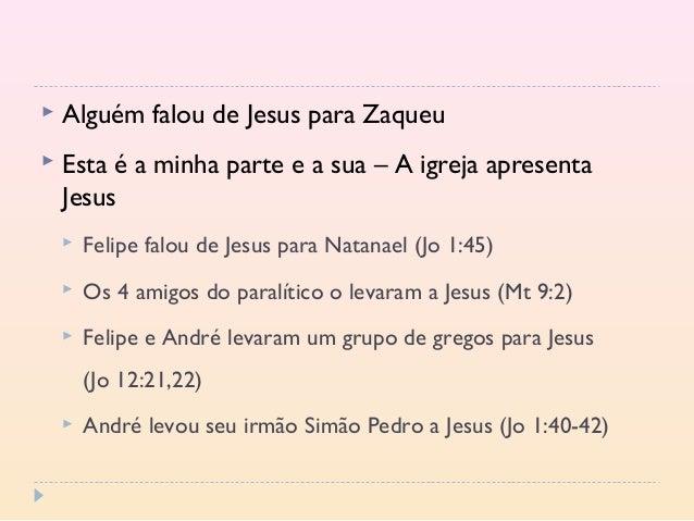  Alguém falou de Jesus para Zaqueu  Esta é a minha parte e a sua – A igreja apresenta Jesus  Felipe falou de Jesus para...