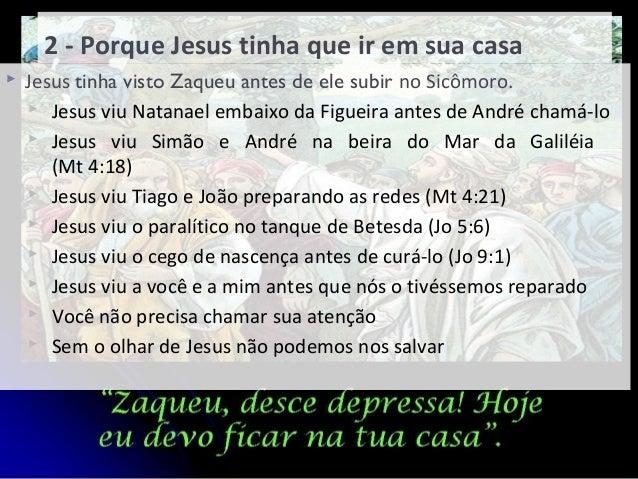 2 - Porque Jesus tinha que ir em sua casa  Jesus tinha visto Zaqueu antes de ele subir no Sicômoro.  Jesus viu Natanael ...