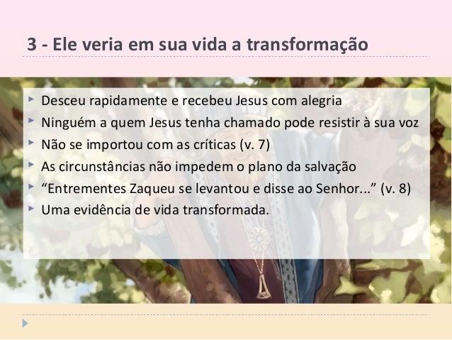 3 - Ele veria em sua vida a transformação  Desceu rapidamente e recebeu Jesus com alegria  Ninguém a quem Jesus tenha ch...
