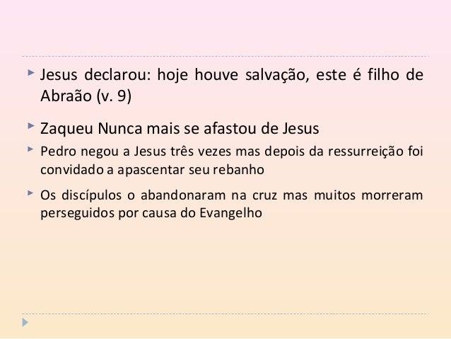  Jesus declarou: hoje houve salvação, este é filho de Abraão (v. 9)  Zaqueu Nunca mais se afastou de Jesus  Pedro negou...