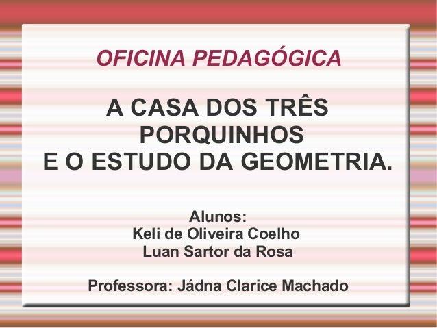 OFICINA PEDAGÓGICA A CASA DOS TRÊS PORQUINHOS E O ESTUDO DA GEOMETRIA. Alunos: Keli de Oliveira Coelho Luan Sartor da Rosa...