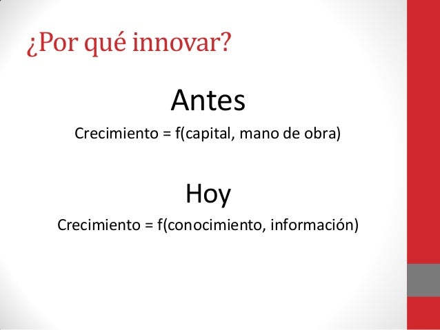 ¿Por qué innovar? Antes Crecimiento = f(capital, mano de obra) Hoy Crecimiento = f(conocimiento, información)