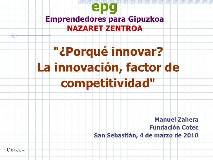 """epg Emprendedores para Gipuzkoa NAZARET ZENTROA <ul><li>""""¿Porqué innovar?  </li></ul><ul><li>La innovación, factor de..."""