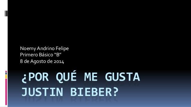 """¿POR QUÉ ME GUSTA JUSTIN BIEBER? Noemy Andrino Felipe Primero Básico """"B"""" 8 de Agosto de 2014"""