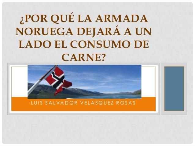 ¿POR QUÉ LA ARMADA NORUEGA DEJARÁ A UN LADO EL CONSUMO DE CARNE?  LUIS SALVADOR VELASQUEZ ROSAS