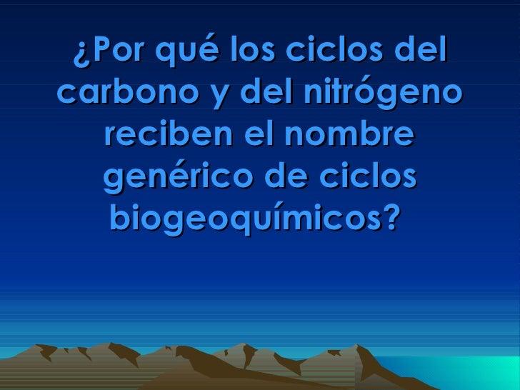 ¿Por qué los ciclos del carbono y del nitrógeno reciben el nombre genérico de ciclos biogeoquímicos?