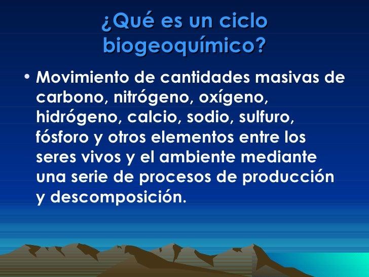 ¿Qué es un ciclo biogeoquímico? <ul><li>Movimiento de cantidades masivas de carbono, nitrógeno, oxígeno, hidrógeno, calcio...