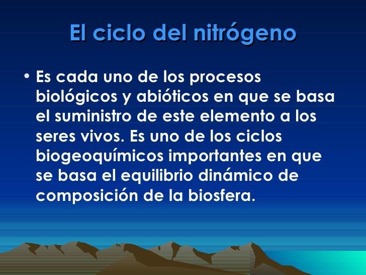 El ciclo del nitrógeno <ul><li>Es cada uno de los procesos biológicos y abióticos en que se basa el suministro de este ele...