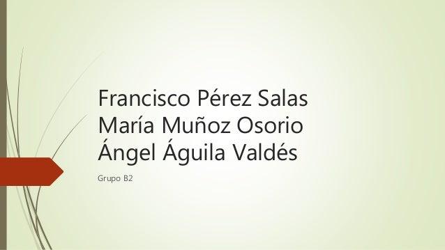 Francisco Pérez Salas María Muñoz Osorio Ángel Águila Valdés Grupo B2