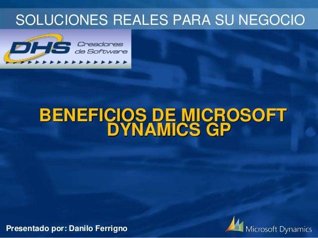 BENEFICIOS DE MICROSOFT DYNAMICS GP SOLUCIONES REALES PARA SU NEGOCIO Presentado por: Danilo Ferrigno
