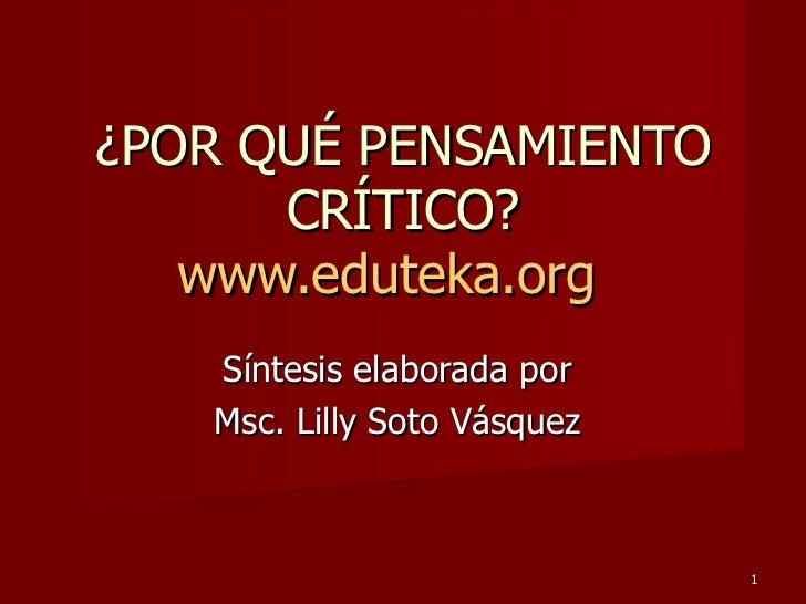 ¿POR QUÉ PENSAMIENTO CRÍTICO? www.eduteka.org   Síntesis elaborada por  Msc. Lilly Soto Vásquez