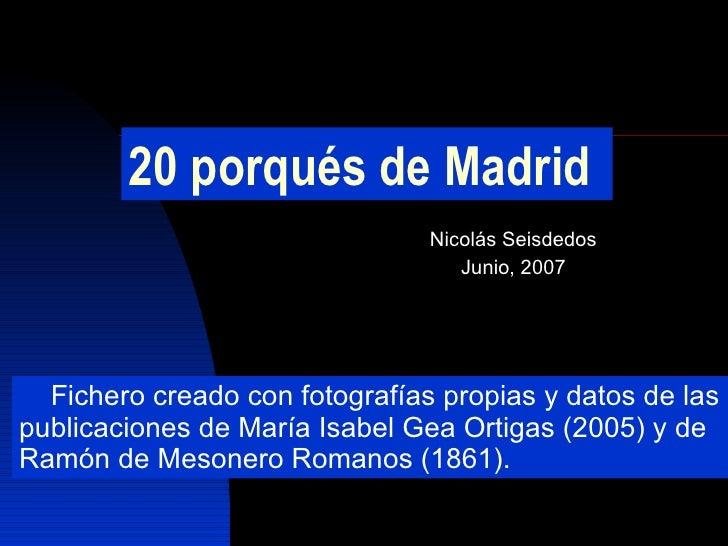 20 porqués de Madrid Nicolás Seisdedos Junio, 2007 Fichero creado con fotografías propias y datos de las publicaciones de ...