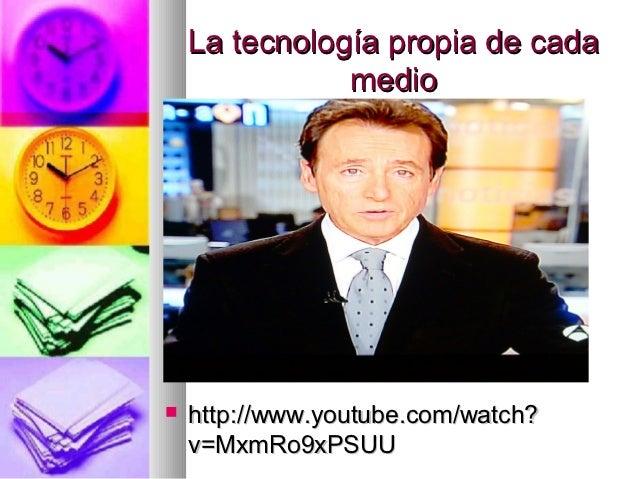 La tecnología propia de cada               medio   http://www.youtube.com/watch?    v=MxmRo9xPSUU