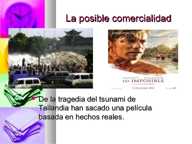 La posible comercialidad   De la tragedia del tsunami de    Tailandia han sacado una película    basada en hechos reales.