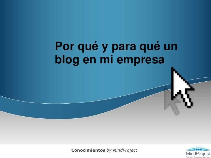 Por qué y para qué un blog en mi empresa<br />Conocimientos by MindProject<br />