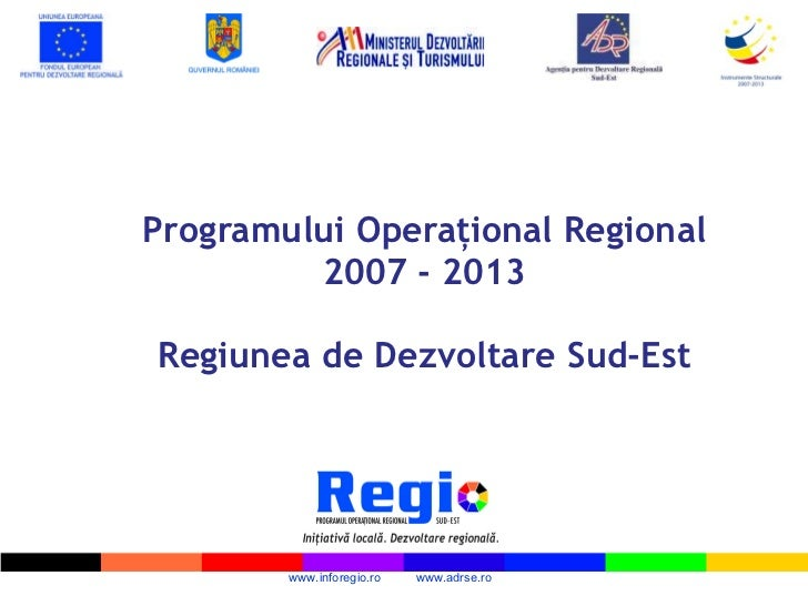 P rogramului  O peraţional  R egional 2007 - 2013   Regiunea de Dezvoltare Sud-Est www.inforegio.ro  www.adrse.ro