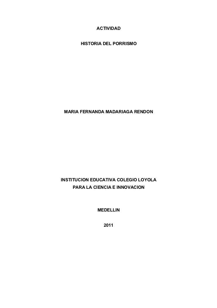 ACTIVIDAD       HISTORIA DEL PORRISMO MARIA FERNANDA MADARIAGA RENDONINSTITUCION EDUCATIVA COLEGIO LOYOLA    PARA LA CIENC...