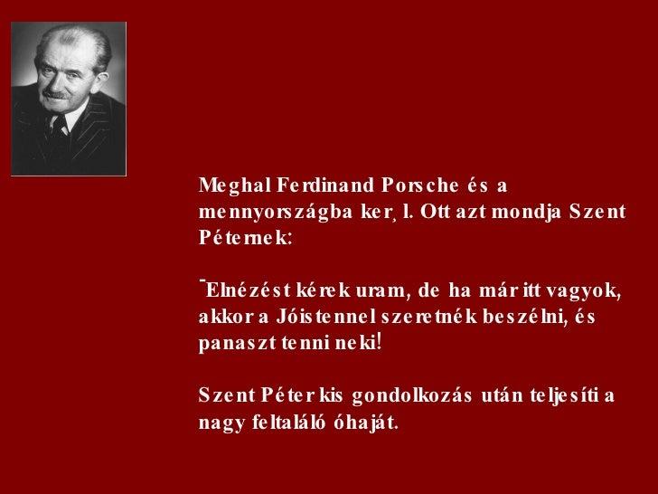 <ul><li>Meghal Ferdinand Porsche és a mennyországba kerül. Ott azt mondja Szent Péternek: </li></ul><ul><li>Elnézést kérek...