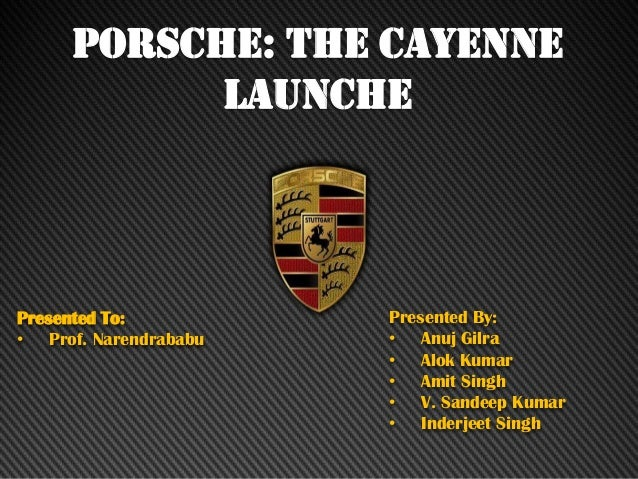 PORSCHE: THE CAYENNE LAUNCHE Presented To: • Prof. Narendrababu Presented By: • Anuj Gilra • Alok Kumar • Amit Singh • V. ...