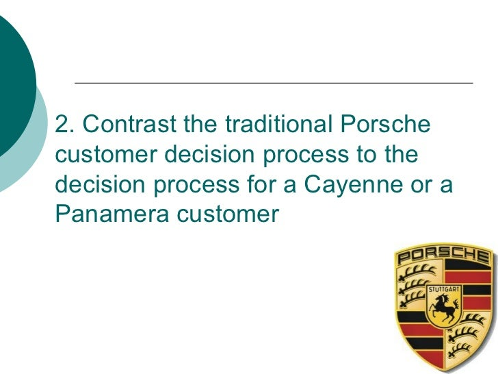 porsche customer decision process to the decision process for a cayenne or a panamera customer 2/ contrast the traditional porsche customer decision process to the decision  process for a cayenne or a panamera customer cayenne and panamera.