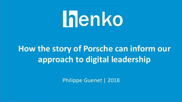 How the story of Porsche can inform our approach to digital leadership Philippe Guenet   2018