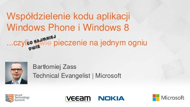 Współdzielenie kodu aplikacji Windows Phone i Windows 8 ...czyli dwie pieczenie na jednym ogniu Bartłomiej Zass Technical ...