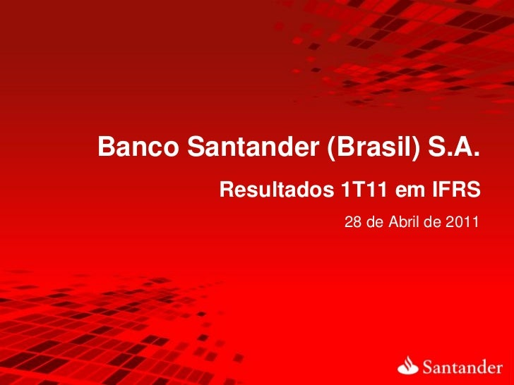 Banco Santander (Brasil) S.A.         Resultados 1T11 em IFRS                    28 de Abril de 2011