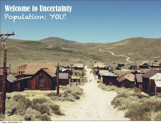 Welcome to Uncertainty   Population: YOU!Friday, 30 November 12