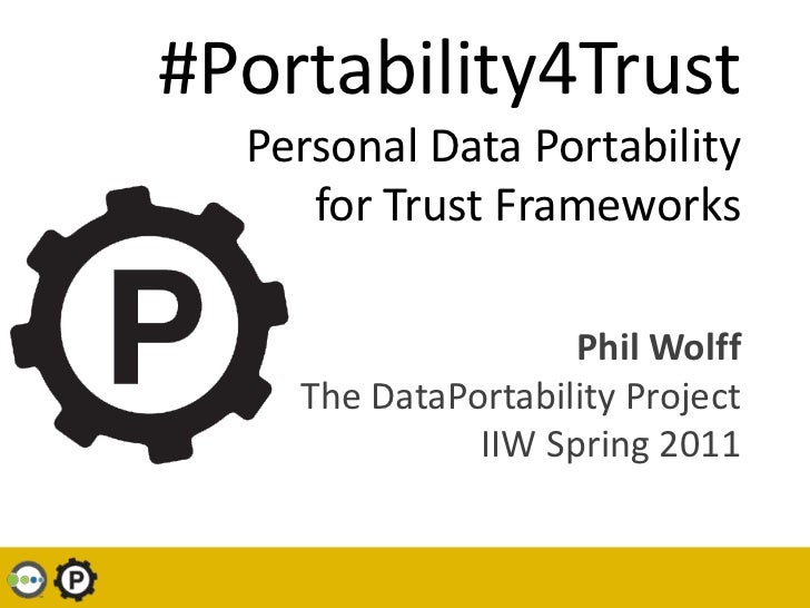 #Portability4TrustPersonal Data Portability for Trust Frameworks<br />Phil WolffThe DataPortability ProjectIIW Spring 2011...