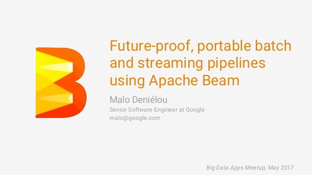 Future-proof, portable batch and streaming pipelines using Apache Beam Malo Deniélou Senior Software Engineer at Google ma...