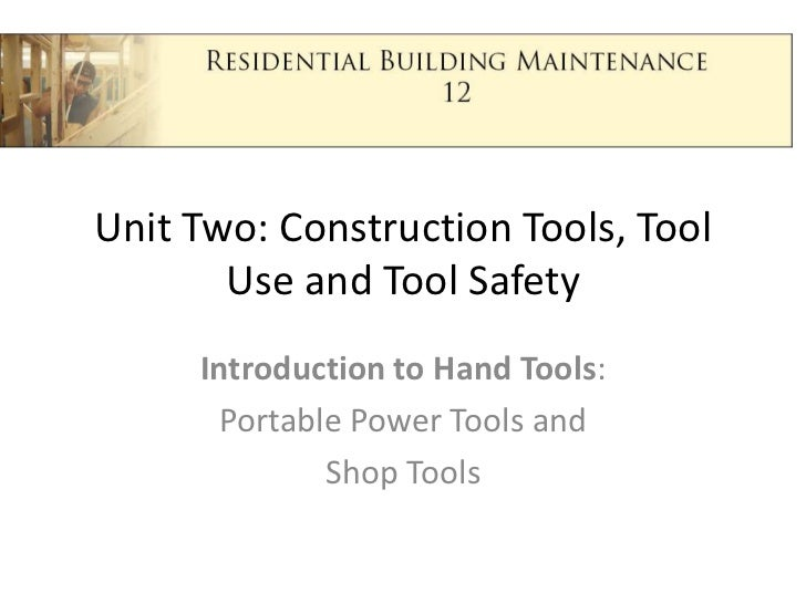 Unit Two: Construction Tools, Tool Use and Tool Safety<br />Introduction to Hand Tools:<br />Portable Power Tools and <br ...