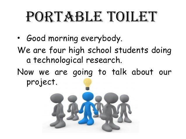 Portable toilet• Good morning everybody.We are four high school students doing  a technological research.Now we are going ...