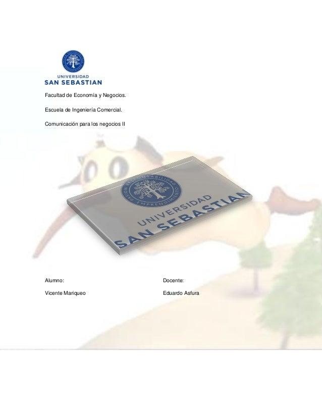 Facultad de Economía y Negocios. Escuela de Ingeniería Comercial. Comunicación para los negocios II Alumno: Docente: Vicen...