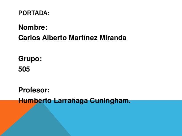 PORTADA:Nombre:Carlos Alberto Martínez MirandaGrupo:505Profesor:Humberto Larrañaga Cuningham.