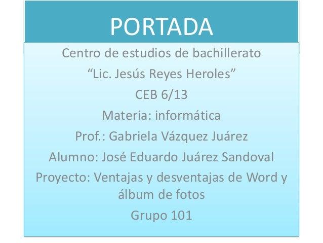 "PORTADA Centro de estudios de bachillerato ""Lic. Jesús Reyes Heroles"" CEB 6/13 Materia: informática Prof.: Gabriela Vázque..."