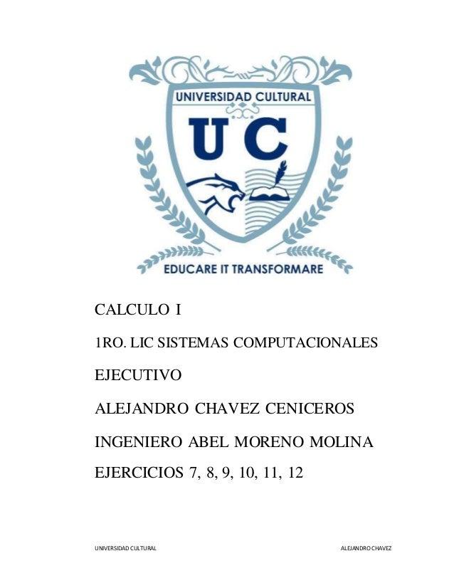 UNIVERSIDAD CULTURAL ALEJANDRO CHAVEZ CALCULO I 1RO. LIC SISTEMAS COMPUTACIONALES EJECUTIVO ALEJANDRO CHAVEZ CENICEROS ING...