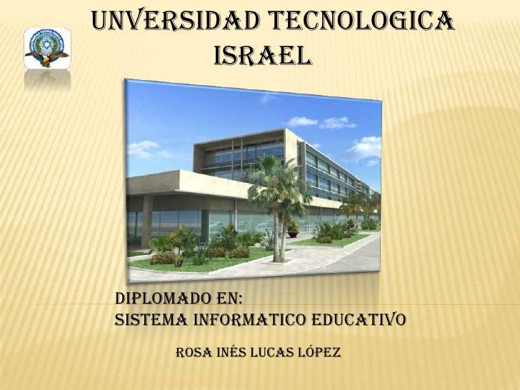 UNVERSIDAD TECNOLOGICA <br />                 iSRAEL<br />DIPLOMADO EN: <br />SISTEMA INFORMATICO EDUCATIVO<br />ROSA INÉS...