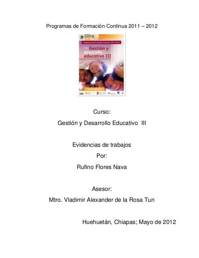 Programas de Formación Continua 2011 – 2012Curso:Gestión y Desarrollo Educativo IIIEvidencias de trabajosPor:Rufino Flores...