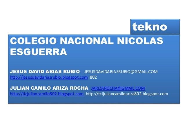 COLEGIO NACIONAL NICOLAS ESGUERRA JESUS DAVID ARIAS RUBIO JESUSDAVIDARIASRUBIO@GMAIL.COM http://jesusdavidariasrubio.blogs...