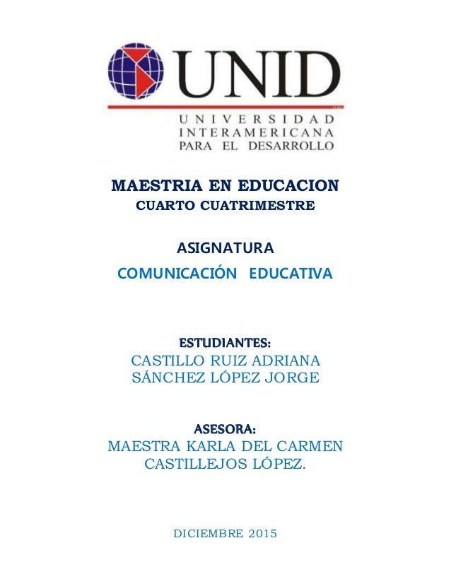 MAESTRIA EN EDUCACION CUARTO CUATRIMESTRE ASIGNATURA COMUNICACIÓN EDUCATIVA ESTUDIANTES: CASTILLO RUIZ ADRIANA SÁNCHEZ LÓP...