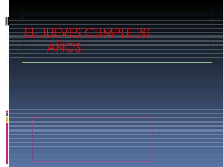 EL JUEVES CUMPLE 30  AÑOS