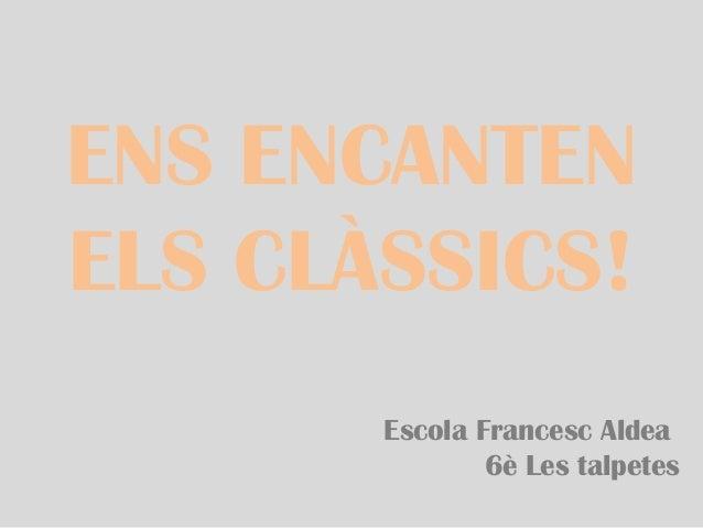 ENS ENCANTEN ELS CLÀSSICS! Escola Francesc Aldea 6è Les talpetes