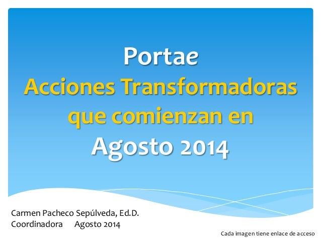 Portae  Acciones Transformadoras  que comienzan en  Agosto 2014  Carmen Pacheco Sepúlveda, Ed.D.  Coordinadora Agosto 2014...