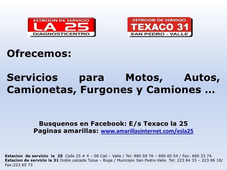 Ofrecemos:<br />Servicios para Motos, Autos, Camionetas, Furgones y Camiones …<br />Busquenos en Facebook: E/s Texaco la 2...