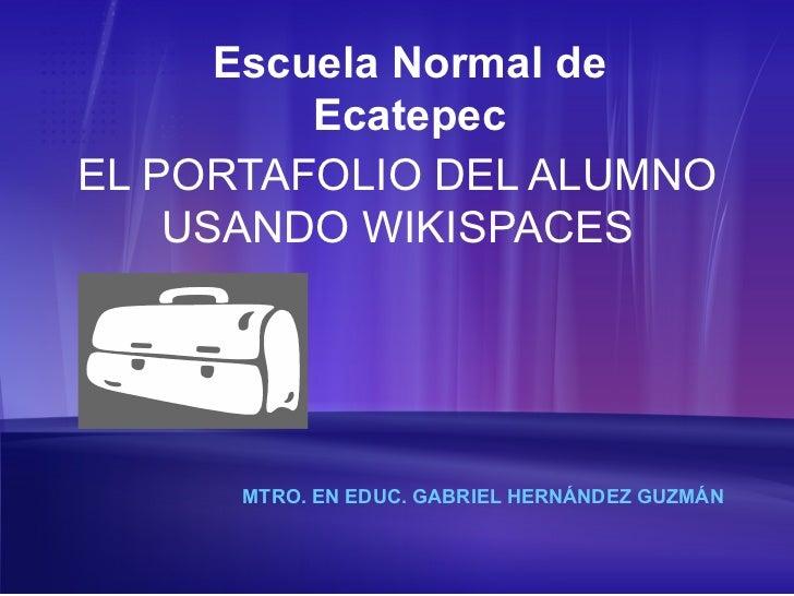 Escuela Normal de          EcatepecEL PORTAFOLIO DEL ALUMNO    USANDO WIKISPACES      MTRO. EN EDUC. GABRIEL HERNÁNDEZ GUZ...