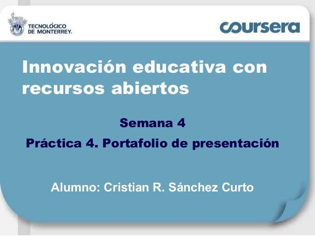 Innovación educativa con recursos abiertos Semana 4 Práctica 4. Portafolio de presentación Alumno: Cristian R. Sánchez Cur...