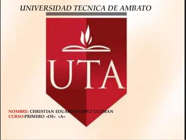 UNIVERSIDAD TECNICA DE AMBATO  NOMBRE: CHRISTIAN EDUARDO LOPEZ GUZMAN CURSO:PRIMERO «OE» «A»