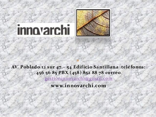 AV. Poblado 12 sur 47 – 54 Edificio Santillana teléfonos: 456 56 85 PBX (458) 852 88 78 correo gestioninnovarchi@gmail.com...